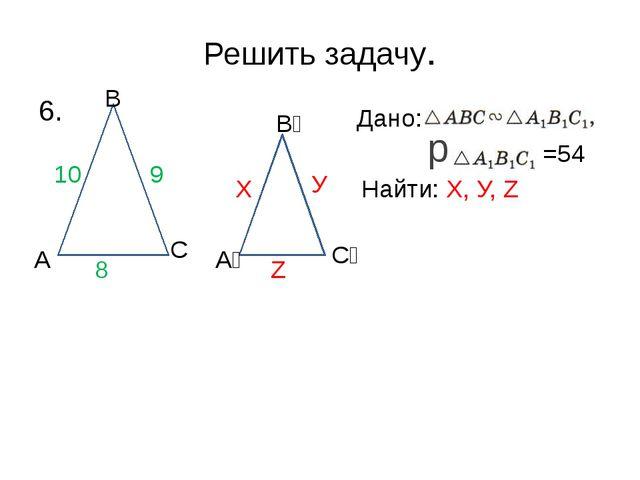 Решить задачу. 6. Дано: р =54 Найти: Х, У, Z А А₁ В С В₁ С₁ 10 9 8 Х У Z