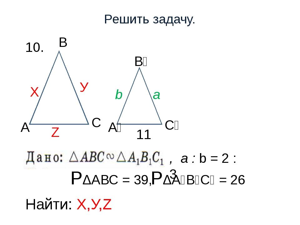 Решить задачу. 10. РΔАВС = 39, РΔА₁В₁С₁ = 26 Найти: Х,У,Z С Z Х У , a : b = 2...