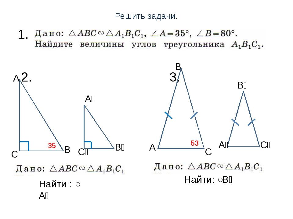 Решить задачи. 1. 2. 3. А С С С₁ С₁ А₁ А₁ В₁ В₁ В В А 35 ̊ 53 ̊ Найти: ˂В₁ На...