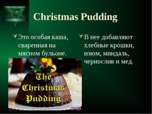 Christmas Pudding Это особая каша, сваренная на мясном бульоне. В нее добавля