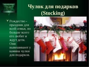 Чулок для подарков (Stocking) Рождество - праздник для всей семьи, но больше