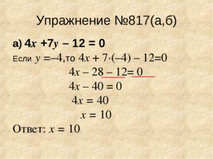 Упражнение №817(а,б) а) 4х +7у – 12 = 0 Если у =–4,то 4х + 7·(–4) – 12=0 4х –