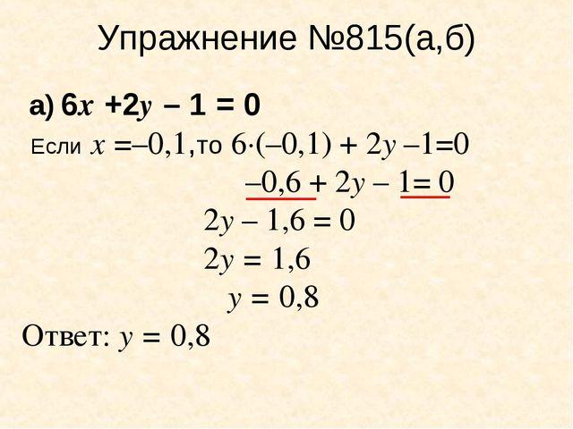 Упражнение №815(а,б) а) 6х +2у – 1 = 0 Если х =–0,1,то 6·(–0,1) + 2у –1=0 –0,...