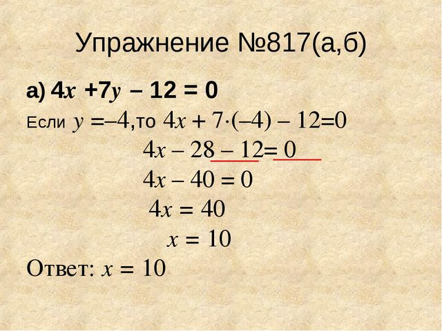 Упражнение №817(а,б) а) 4х +7у – 12 = 0 Если у =–4,то 4х + 7·(–4) – 12=0 4х –...