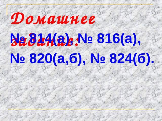 Домашнее задание: № 814(а), № 816(а), № 820(а,б), № 824(б).