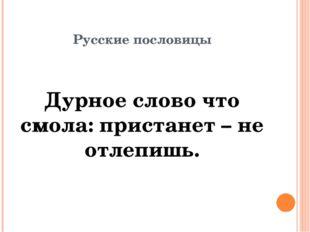 Русские пословицы Дурное слово что смола: пристанет – не отлепишь.