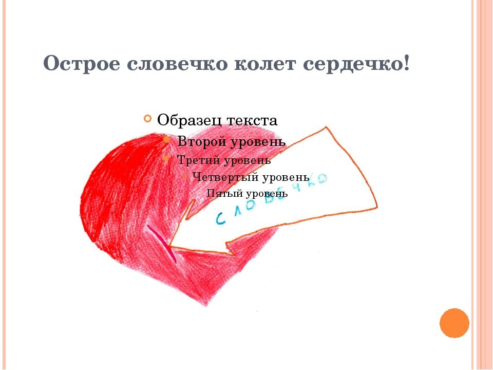 Острое словечко колет сердечко!