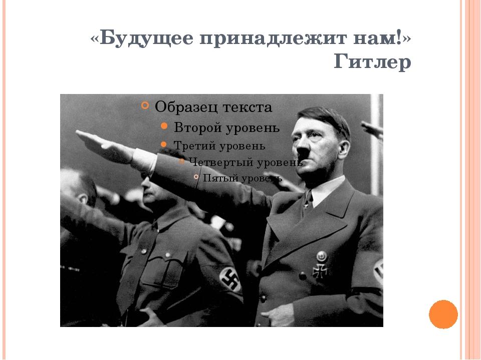 «Будущее принадлежит нам!» Гитлер