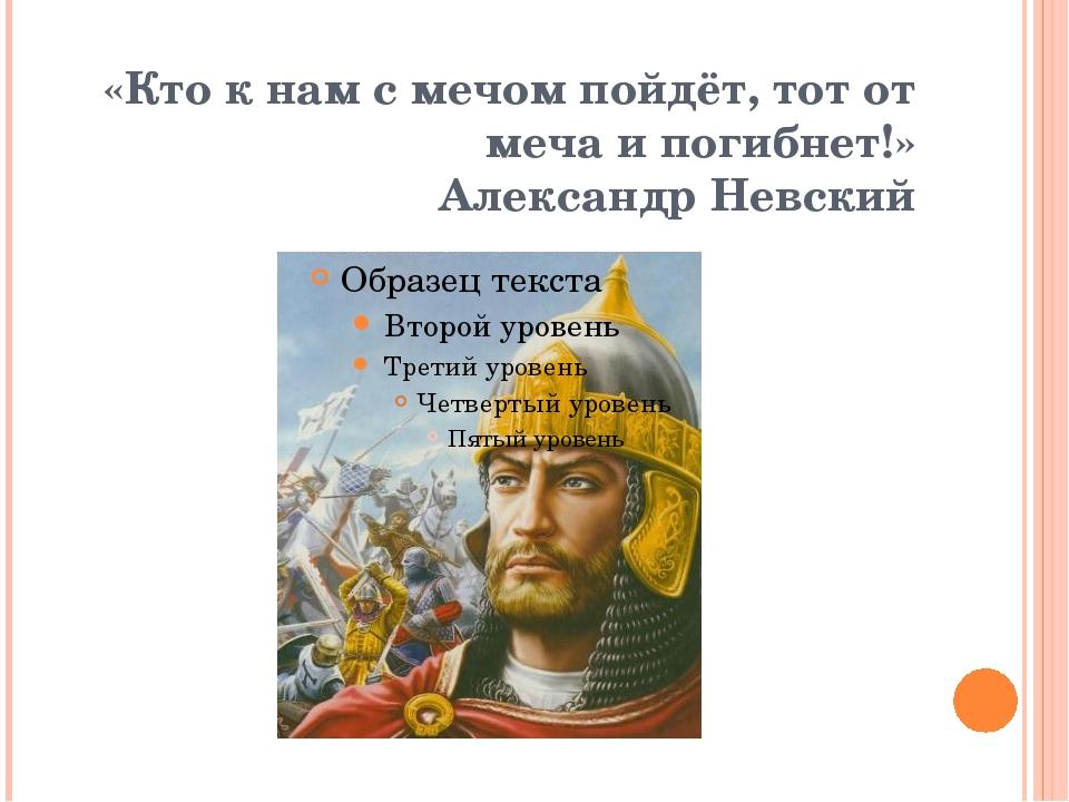 «Кто к нам с мечом пойдёт, тот от меча и погибнет!» Александр Невский