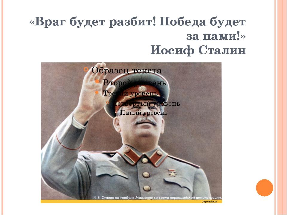 «Враг будет разбит! Победа будет за нами!» Иосиф Сталин