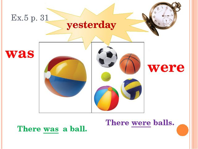 Ex.5 p. 31 There was a ball. was were There were balls. yesterday