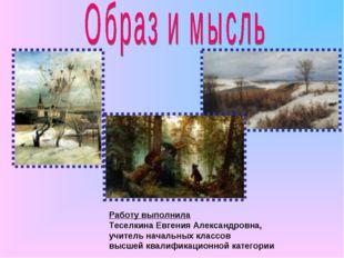 Работу выполнила Теселкина Евгения Александровна, учитель начальных классов в