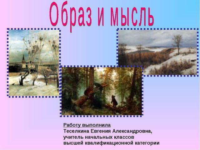 Работу выполнила Теселкина Евгения Александровна, учитель начальных классов в...