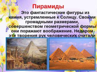 Пирамиды Это фантастические фигуры из камня, устремленные к Солнцу. Своими
