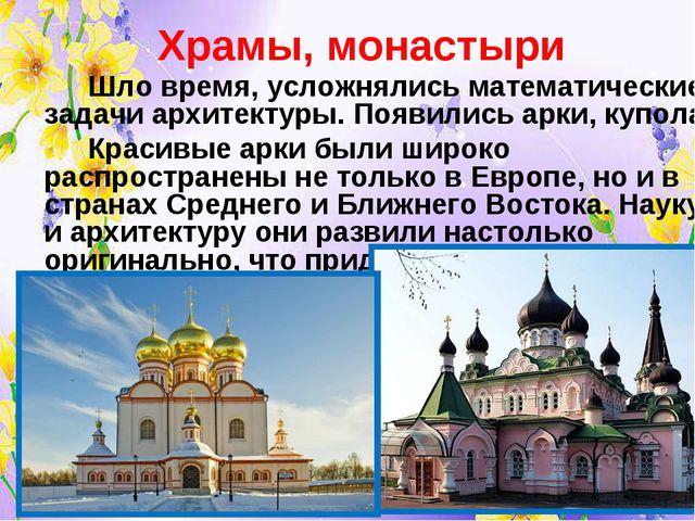 Храмы, монастыри Шло время, усложнялись математические задачи архитектуры....
