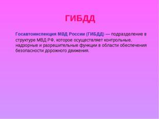 ГИБДД Госавтоинспекция МВД России(ГИБДД)— подразделение в структуреМВД РФ