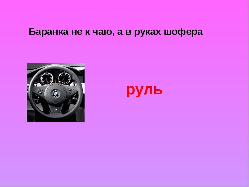 Баранка не к чаю, а в руках шофера руль