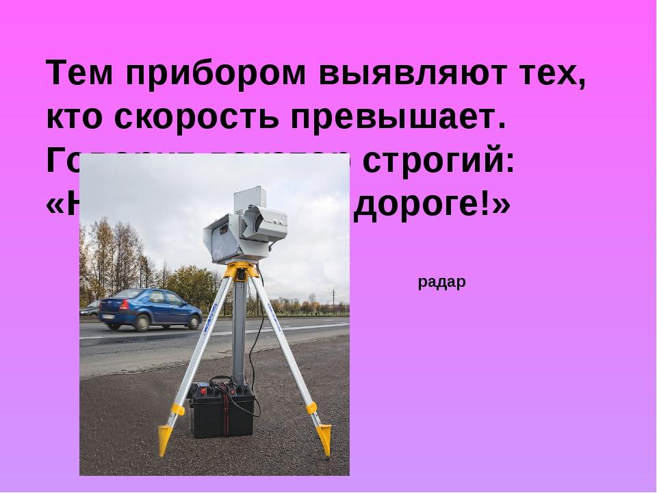Тем прибором выявляют тех, кто скорость превышает. Говорит локатор строгий: «...