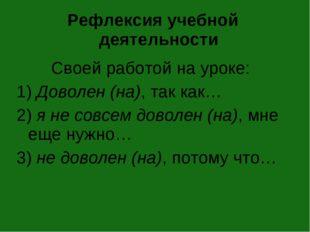 Рефлексия учебной деятельности Своей работой на уроке: 1) Доволен (на), так к