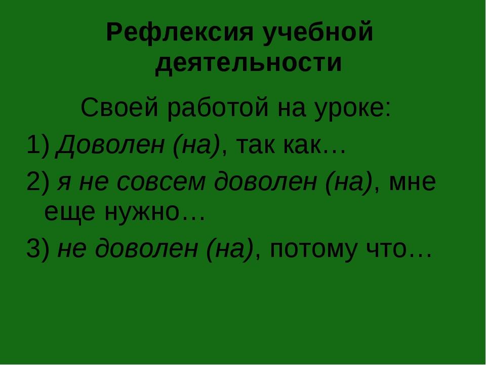 Рефлексия учебной деятельности Своей работой на уроке: 1) Доволен (на), так к...