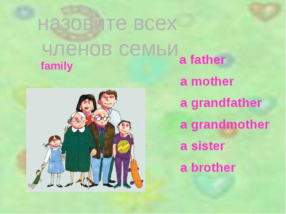 назовите всех членов семьи a father a mother a grandfather a grandmother a s...