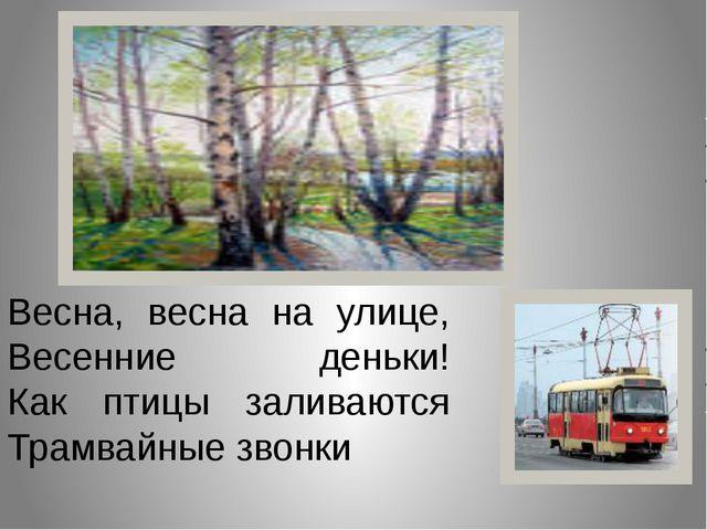 Весна, весна на улице, Весенние деньки! Как птицы заливаются Трамвайные звонки