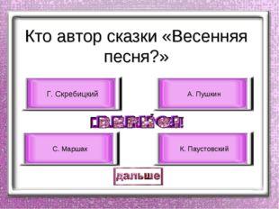 Кто автор сказки «Весенняя песня?» Г. Скребицкий С. Маршак А. Пушкин К. Пауст
