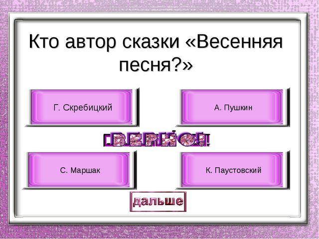 Кто автор сказки «Весенняя песня?» Г. Скребицкий С. Маршак А. Пушкин К. Пауст...