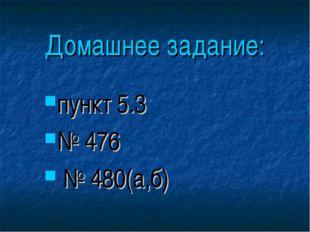 Домашнее задание: пункт 5.3 № 476 № 480(а,б)