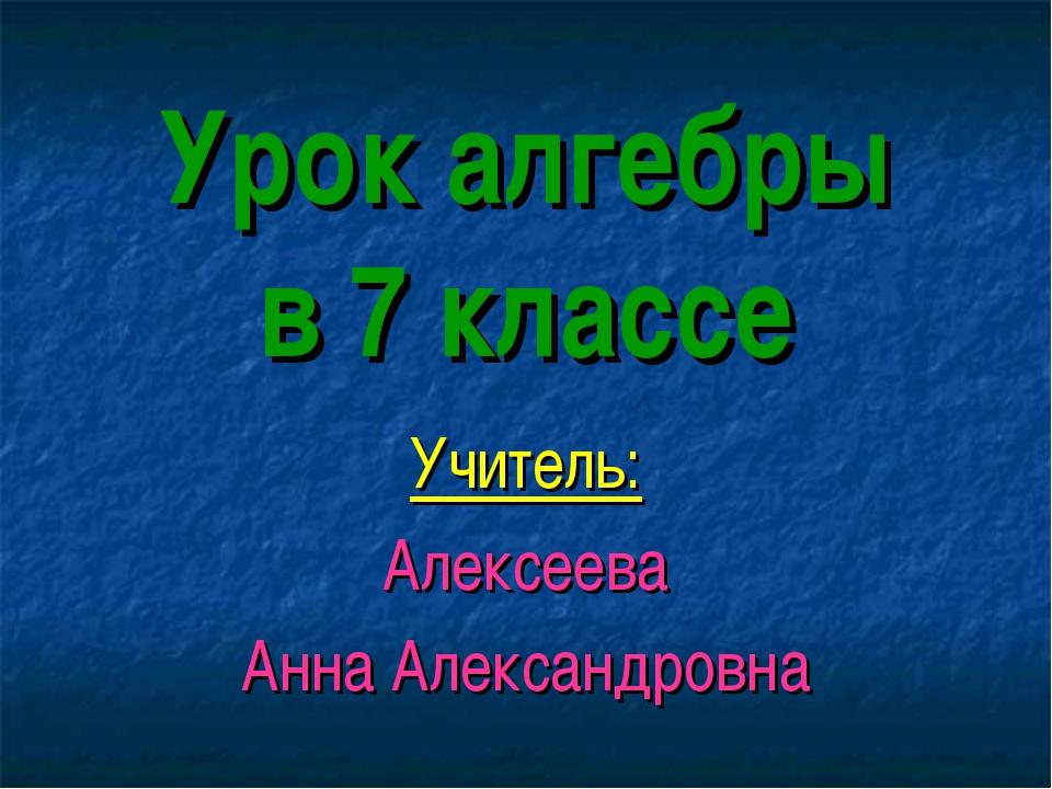 Урок алгебры в 7 классе Учитель: Алексеева Анна Александровна