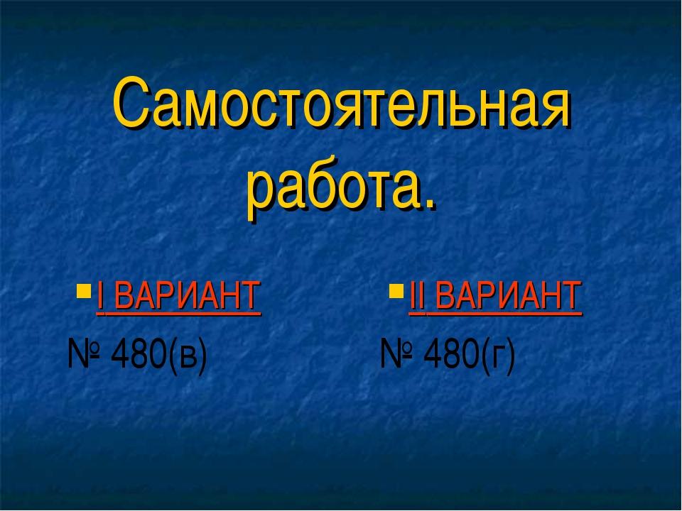 I ВАРИАНТ № 480(в) II ВАРИАНТ № 480(г) Самостоятельная работа.