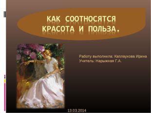 Работу выполнила: Каплаухова Ирина Учитель: Нарыжная Г.А. 13.03.2014