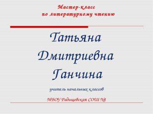 Мастер-класс по литературному чтению Татьяна Дмитриевна Ганчина учитель начал