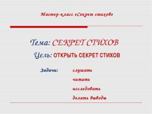Мастер-класс «Секрет стихов» Тема: СЕКРЕТ СТИХОВ Цель: ОТКРЫТЬ СЕКРЕТ СТИХОВ
