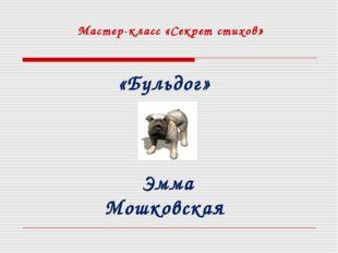 Мастер-класс «Секрет стихов» «Бульдог» Эмма Мошковская