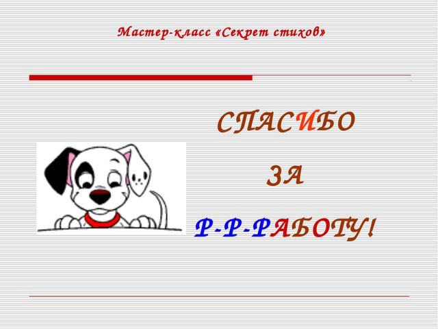 Мастер-класс «Секрет стихов» СПАСИБО ЗА Р-Р-РАБОТУ!