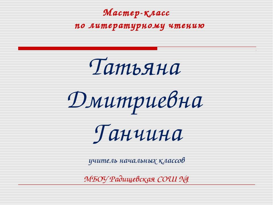 Мастер-класс по литературному чтению Татьяна Дмитриевна Ганчина учитель начал...