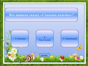 Кто написал сказку «Стальное колечко»? А. Пушкин К. Паустовский Г. Скребицкий