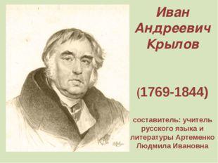 Иван Андреевич Крылов (1769-1844) составитель: учитель русского языка и литер