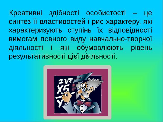Креативні здібності особистості – це синтез її властивостей і рис характеру,...