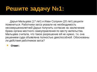 Решите задачу №1: Дарья Мальцева (17 лет) и Иван Солухин (20 лет) решили поже