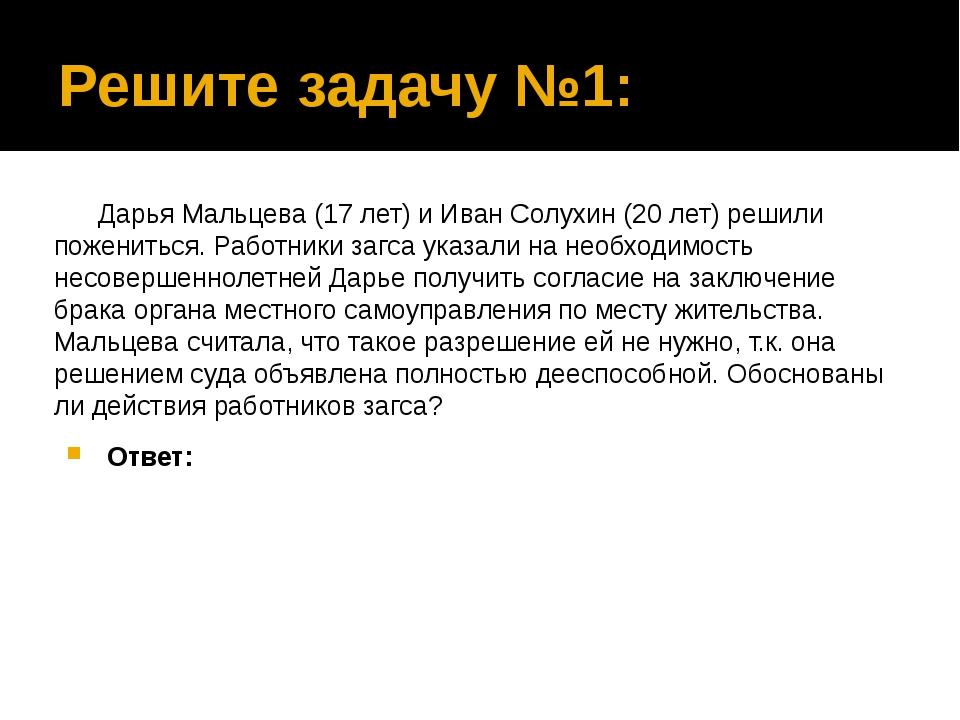 Решите задачу №1: Дарья Мальцева (17 лет) и Иван Солухин (20 лет) решили поже...