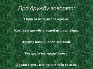 Про дружбу говорят: Один за всех, все за одного. Крепкую дружбу и водой не ра