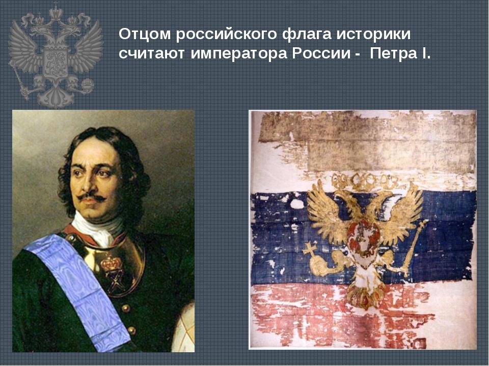 Отцом российского флага историки считают императора России - Петра I.