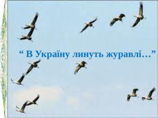 """ В Україну линуть журавлі…"""