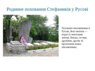 Родинне поховання Стефаників у Русові Поховано письменника в Русові, його мог