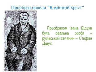 """Прообраз новели """"Камінний хрест"""" Прообразом Івана Дідуха була реальна особа"""