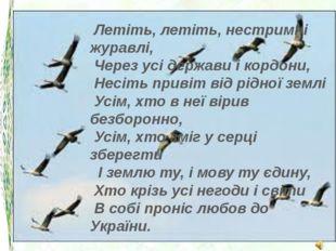 Летіть, летіть, нестримні журавлі, Через усі держави і кордони, Несіть при