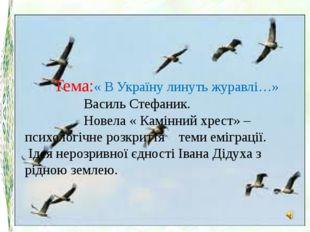 Тема:« В Україну линуть журавлі…» Василь Стефаник. Новела « Камінний хрест» –
