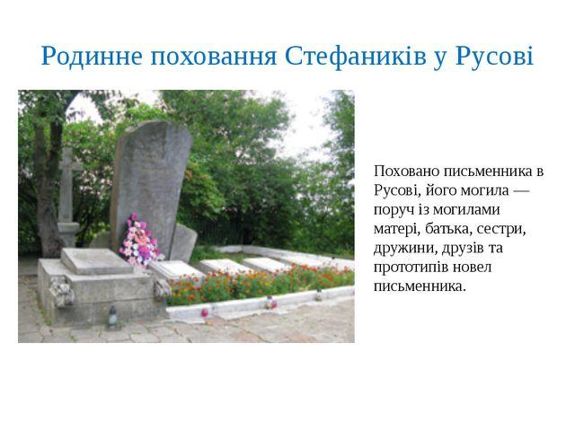 Родинне поховання Стефаників у Русові Поховано письменника в Русові, його мог...